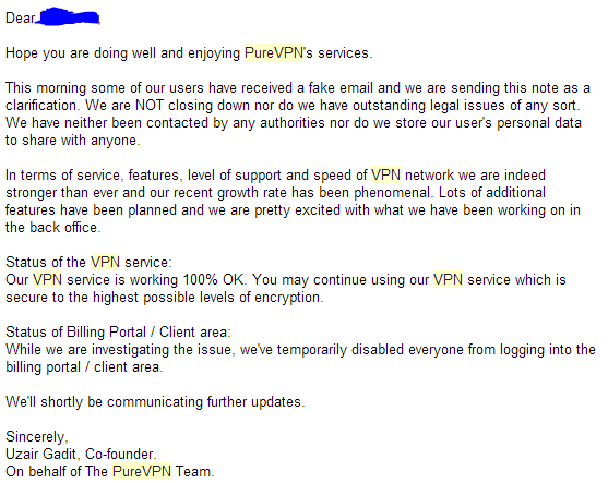 Hope you are doing well and enjoying PureVPN's services.  This morning some of our users have received a fake email and we are sending this note as a clarification. We are NOT closing down nor do we have outstanding legal issues of any sort. We have neither been contacted by any authorities nor do we store our user's personal data to share with anyone.  In terms of service, features, level of support and speed of VPN network we are indeed stronger than ever and our recent growth rate has been phenomenal. Lots of additional features have been planned and we are pretty excited with what we have been working on in the back office.  Status of the VPN service: Our VPN service is working 100% OK. You may continue using our VPN service which is secure to the highest possible levels of encryption.  Status of Billing Portal / Client area: While we are investigating the issue, we've temporarily disabled everyone from logging into the billing portal / client area.  We'll shortly be communicating further updates.  Sincerely, Uzair Gadit, Co-founder. On behalf of The PureVPN Team.